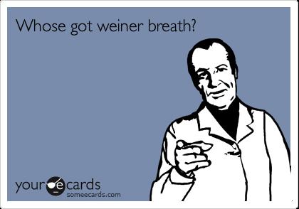 Whose got weiner breath?