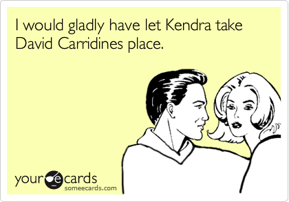I would gladly have let Kendra take David Carridines place.