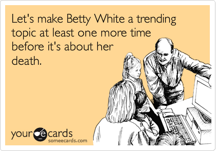 Let's make Betty White a trending topic at least one more timebefore it's about herdeath.