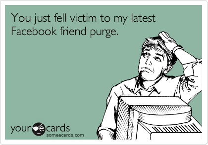 You just fell victim to my latest Facebook friend purge.