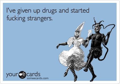 I've given up drugs and started fucking strangers.