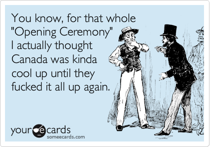 """You know, for that whole """"Opening Ceremony"""" I actually thought Canada was kinda cool up until they fucked it all up again."""