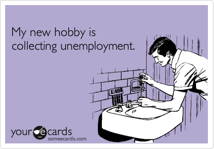 My new hobby is collecting unemployment.