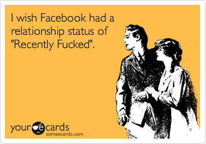 "I wish Facebook had a relationship status of ""Recently Fucked""."