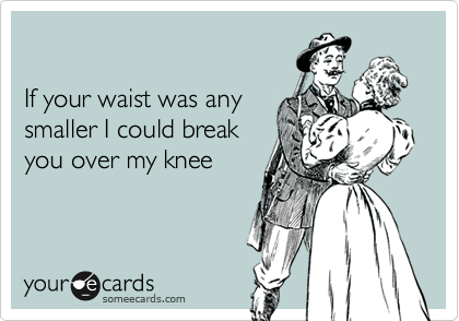 If your waist was anysmaller I could break you over my knee
