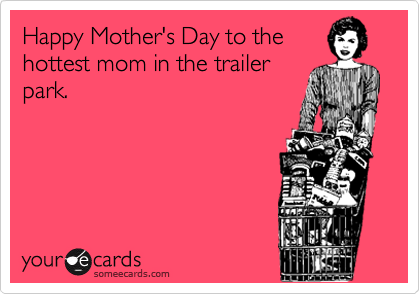 Happy Mother's Day to thehottest mom in the trailerpark.