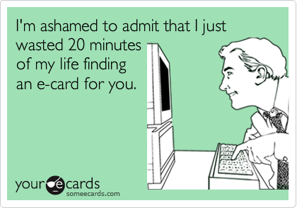 I'm ashamed to admit that I just wasted 20 minutesof my life findingan e-card for you.