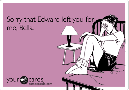 Sorry that Edward left you for