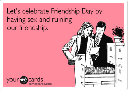 Let's celebrate Friendship Day by having sex and ruining