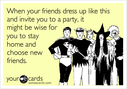 When your friends dress up like this and invite you to a party, itmight be wise foryou to stayhome andchoose newfriends.