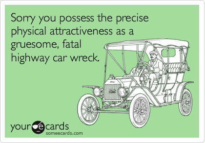 Sorry you possess the precise physical attractiveness as agruesome, fatal highway car wreck.