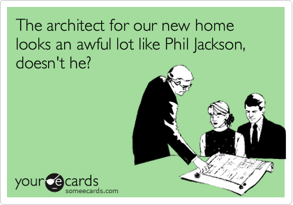 The architect for our new home looks an awful lot like Phil Jackson, doesn't he?