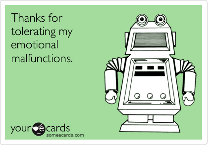 thanks for tolerating my emotional malfunctions thanks ecard