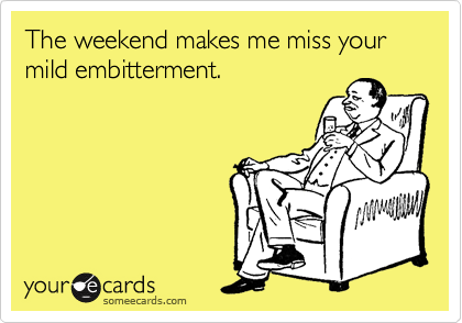 The weekend makes me miss your mild embitterment.