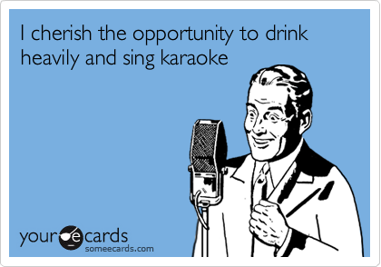 I cherish the opportunity to drink heavily and sing karaoke