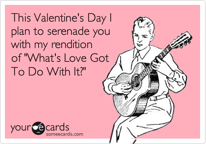 """This Valentine's Day Iplan to serenade youwith my renditionof """"What's Love GotTo Do With It?"""""""
