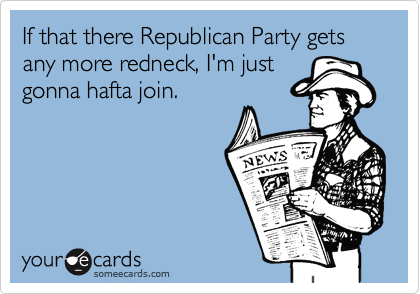 If that there Republican Party gets any more redneck, I'm just
