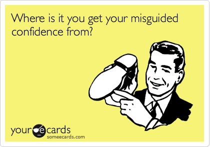 Where is it you get your misguided confidence from?