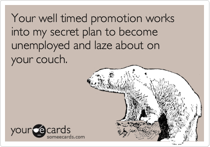 Your well timed promotion works into my secret plan to become unemployed and laze about on your couch.