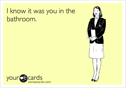 I know it was you in the bathroom.