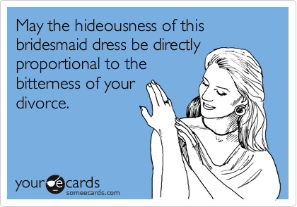 May the hideousness of this bridesmaid dress be directly proportional to the bitterness of your divorce.