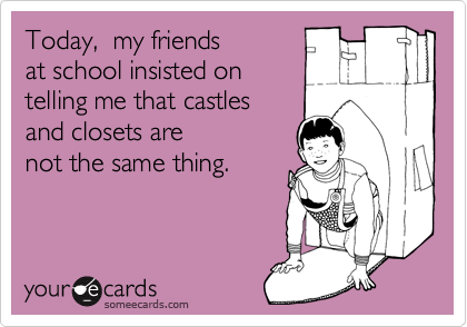 Today,  my friendsat school insisted ontelling me that castlesand closets arenot the same thing.