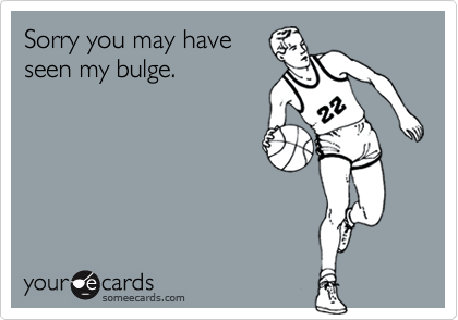 Sorry you may have seen my bulge.