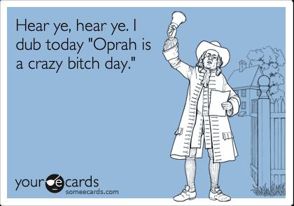 "Hear ye, hear ye. Idub today ""Oprah isa crazy bitch day."""