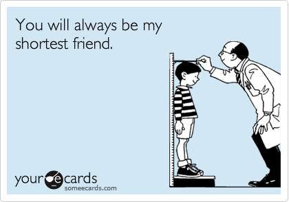 You will always be my shortest friend.