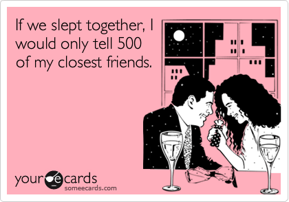 If we slept together, Iwould only tell 500of my closest friends.
