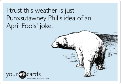 I trust this weather is just Punxsutawney Phil's idea of an April Fools' joke.