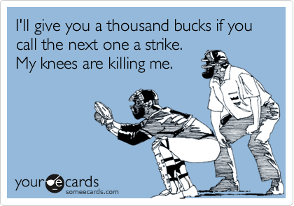 I'll give you a thousand bucks if you call the next one a strike. My knees are killing me.