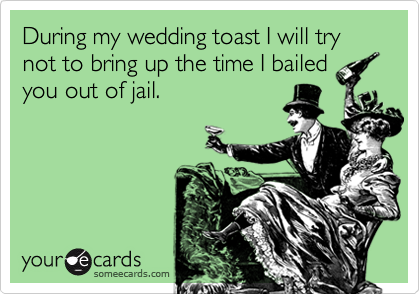 During my wedding toast I will try not to bring up the time I bailedyou out of jail.