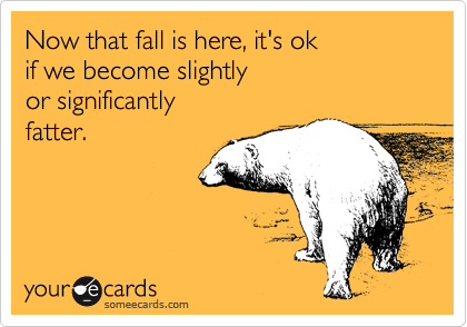 Now that fall is here, it's ok if we become slightly or significantly fatter.