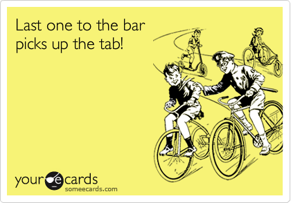 Last one to the bar picks up the tab!