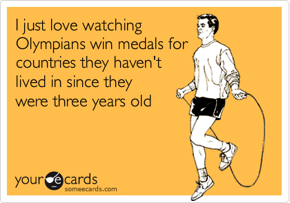 I just love watchingOlympians win medals forcountries they haven'tlived in since theywere three years old