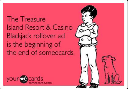 The TreasureIsland Resort & CasinoBlackjack rollover adis the beginning ofthe end of someecards.