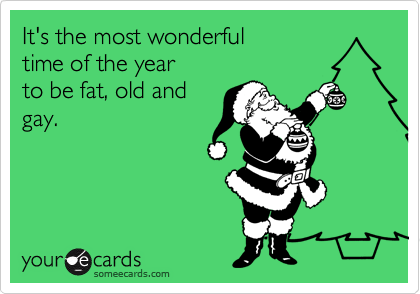 It's the most wonderful  time of the year  to be fat, old and gay.