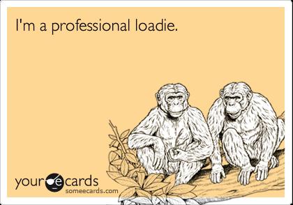 I'm a professional loadie.