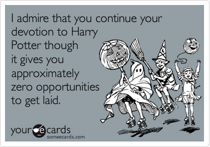 I admire that you continue your devotion to Harry Potter though it gives you approximately zero opportunities to get laid.