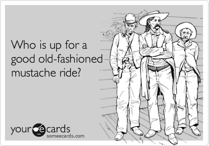 Who is up for agood old-fashionedmustache ride?