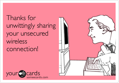 Thanks for unwittingly sharingyour unsecuredwirelessconnection!