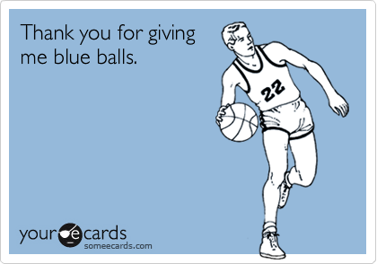 Thank you for givingme blue balls.