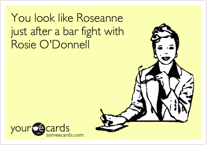 You look like Roseannejust after a bar fight withRosie O'Donnell