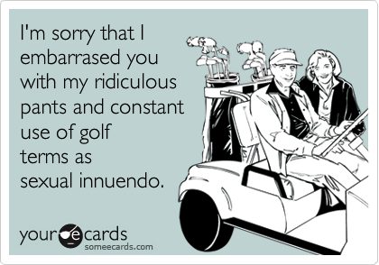 I'm sorry that I embarrased you with my ridiculous pants and constant use of golf terms as sexual innuendo.