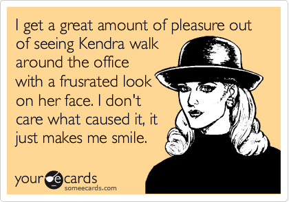 I get a great amount of pleasure out of seeing Kendra walk