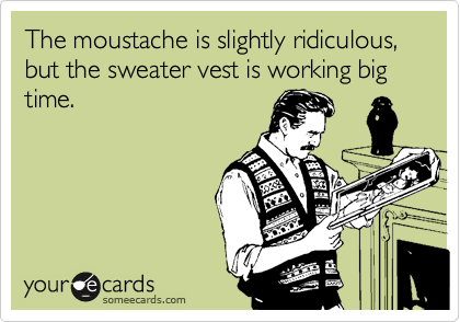 The moustache is slightly ridiculous, but the sweater vest is working big time.