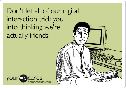 Don't let all of our digital interaction trick you into thinking we're actually friends.