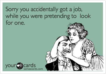 Sorry you accidentally got a job, while you were pretending to  look for one.