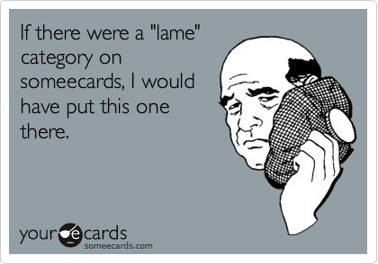 """If there were a """"lame""""category onsomeecards, I wouldhave put this onethere."""